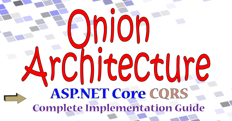 Onion Architecture in ASP.NET Core with CQRS : Detailed & Illustrated
